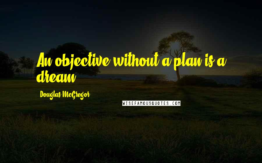 Douglas McGregor quotes: An objective without a plan is a dream.