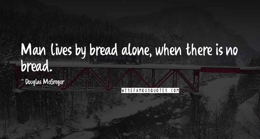 Douglas McGregor quotes: Man lives by bread alone, when there is no bread.