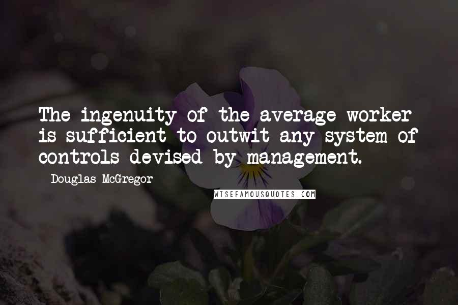Douglas McGregor quotes: The ingenuity of the average worker is sufficient to outwit any system of controls devised by management.