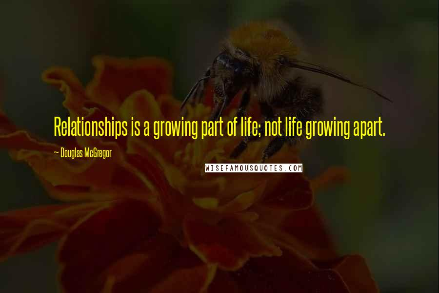 Douglas McGregor quotes: Relationships is a growing part of life; not life growing apart.