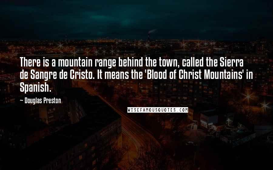 Douglas Preston quotes: There is a mountain range behind the town, called the Sierra de Sangre de Cristo. It means the 'Blood of Christ Mountains' in Spanish.