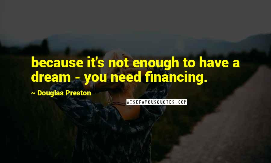 Douglas Preston quotes: because it's not enough to have a dream - you need financing.