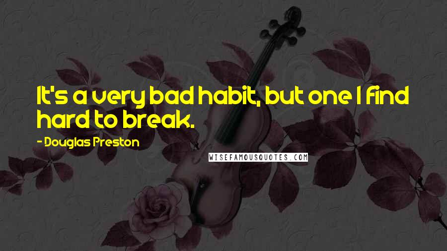 Douglas Preston quotes: It's a very bad habit, but one I find hard to break.