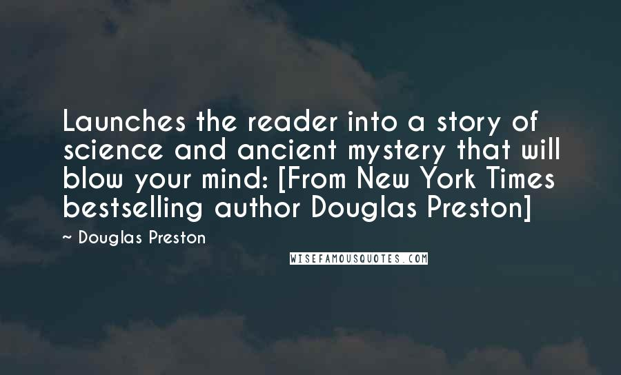 Douglas Preston quotes: Launches the reader into a story of science and ancient mystery that will blow your mind: [From New York Times bestselling author Douglas Preston]