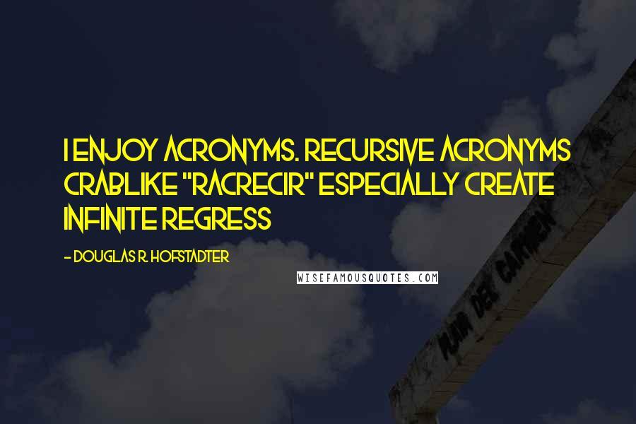 "Douglas R. Hofstadter quotes: I enjoy acronyms. Recursive Acronyms Crablike ""RACRECIR"" Especially Create Infinite Regress"
