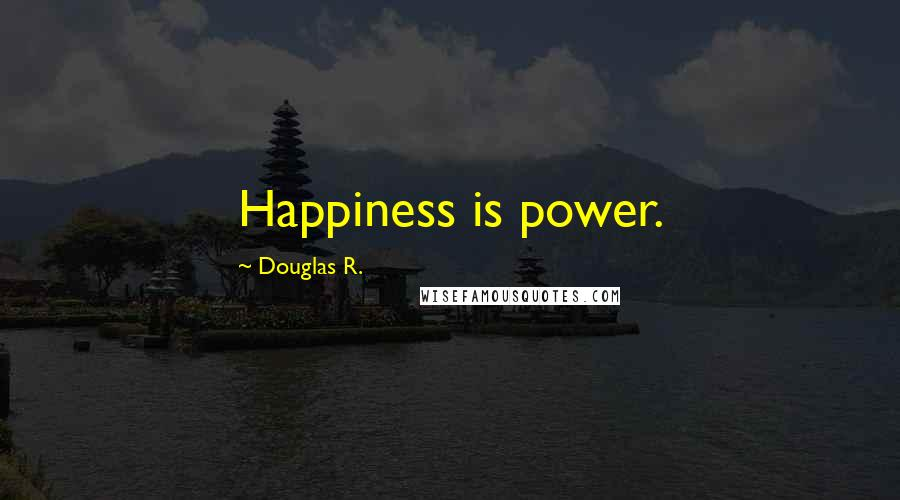 Douglas R. quotes: Happiness is power.