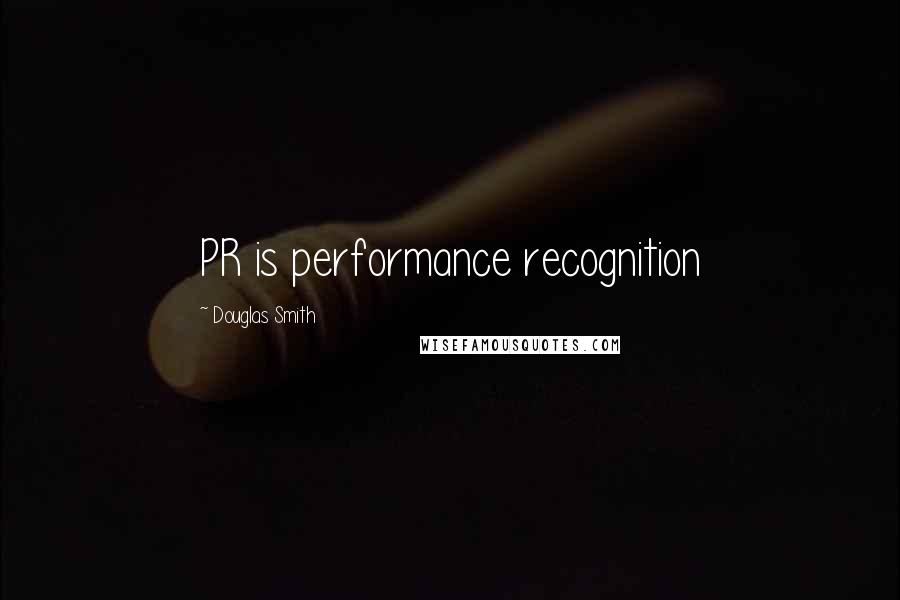 Douglas Smith quotes: PR is performance recognition