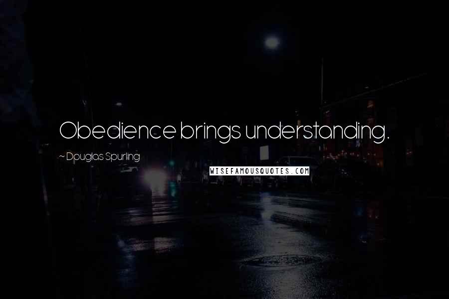 Douglas Spurling quotes: Obedience brings understanding.