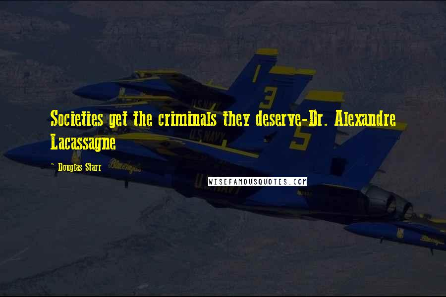Douglas Starr quotes: Societies get the criminals they deserve-Dr. Alexandre Lacassagne