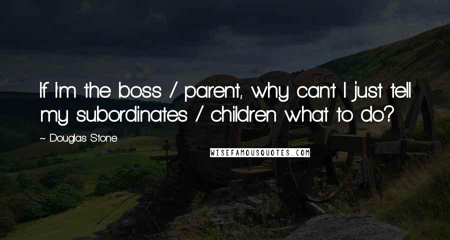 Douglas Stone quotes: If I'm the boss / parent, why can't I just tell my subordinates / children what to do?