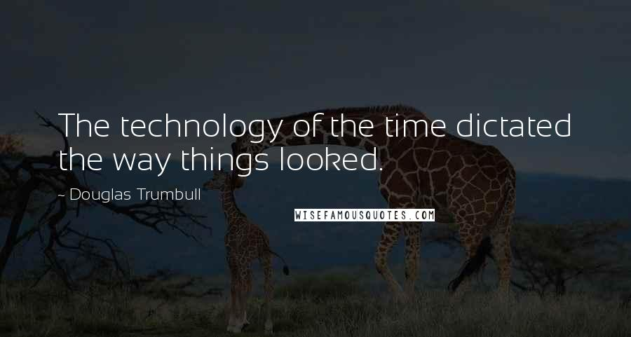 Douglas Trumbull quotes: The technology of the time dictated the way things looked.