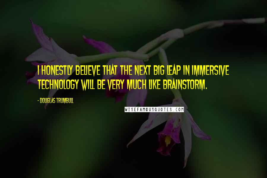 Douglas Trumbull quotes: I honestly believe that the next big leap in immersive technology will be very much like Brainstorm.