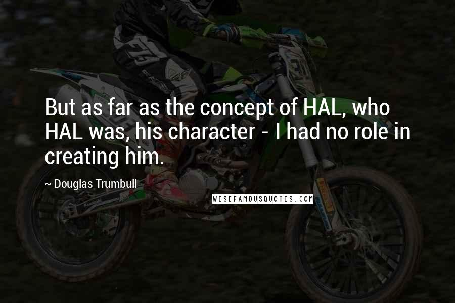 Douglas Trumbull quotes: But as far as the concept of HAL, who HAL was, his character - I had no role in creating him.