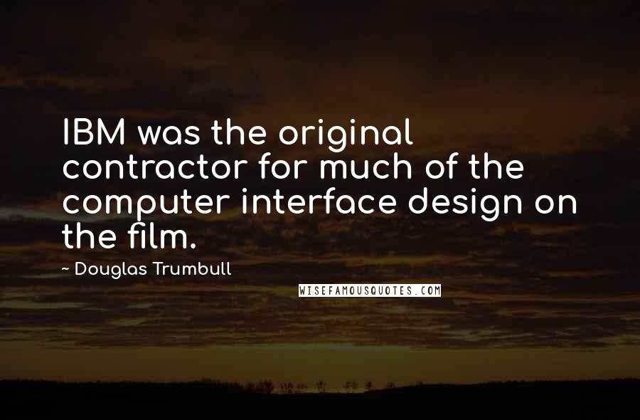 Douglas Trumbull quotes: IBM was the original contractor for much of the computer interface design on the film.
