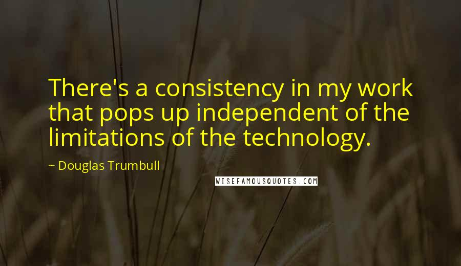 Douglas Trumbull quotes: There's a consistency in my work that pops up independent of the limitations of the technology.