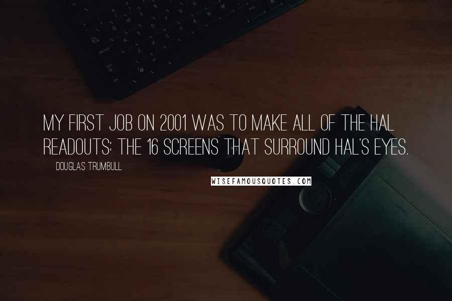 Douglas Trumbull quotes: My first job on 2001 was to make all of the HAL readouts: the 16 screens that surround HAL's eyes.