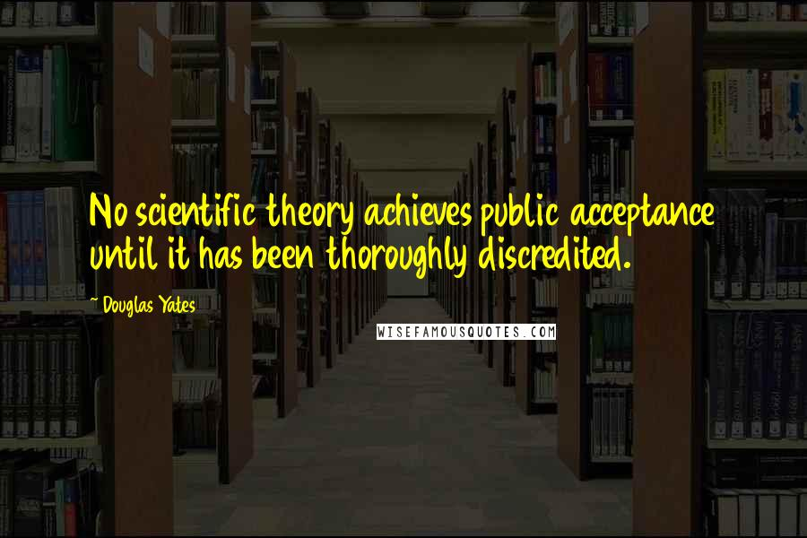 Douglas Yates quotes: No scientific theory achieves public acceptance until it has been thoroughly discredited.