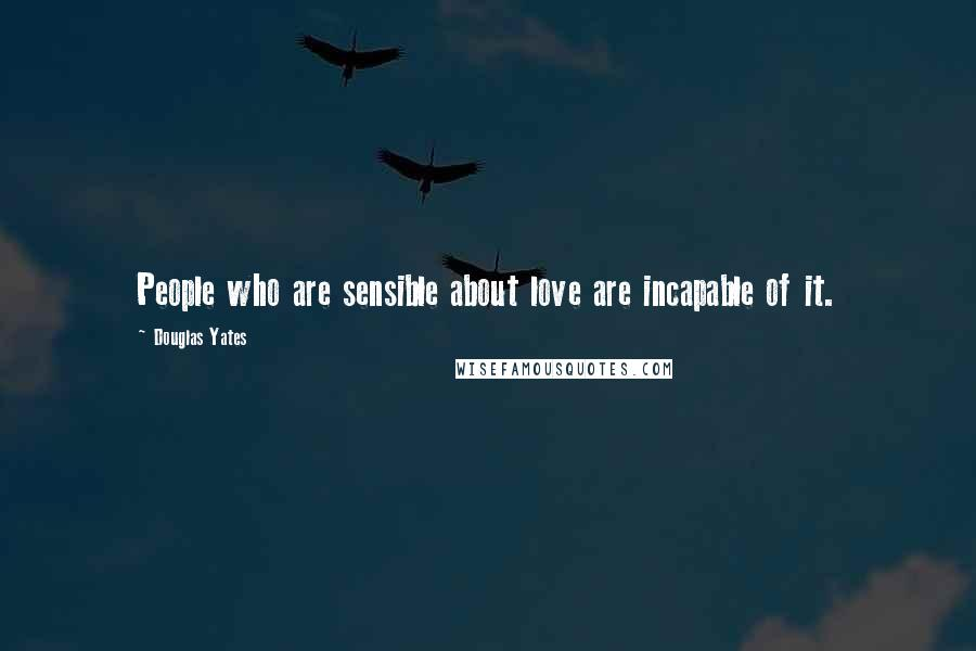Douglas Yates quotes: People who are sensible about love are incapable of it.