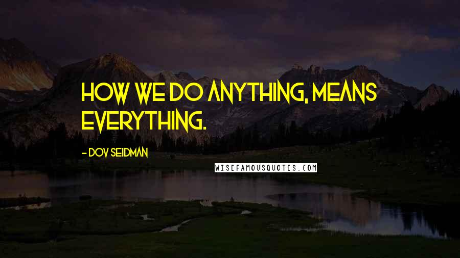 Dov Seidman quotes: How we do anything, means everything.
