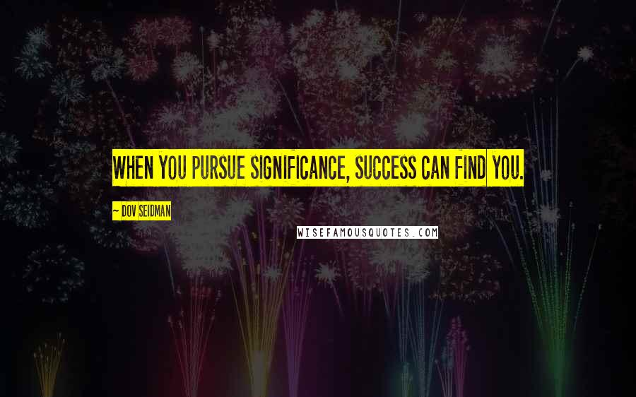 Dov Seidman quotes: When you pursue significance, success can find you.