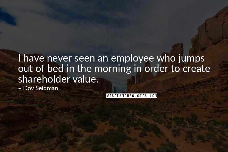 Dov Seidman quotes: I have never seen an employee who jumps out of bed in the morning in order to create shareholder value.