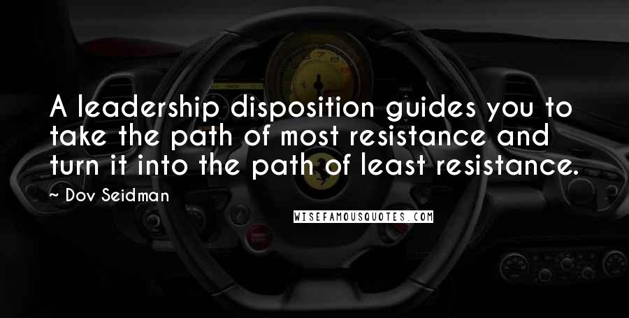 Dov Seidman quotes: A leadership disposition guides you to take the path of most resistance and turn it into the path of least resistance.