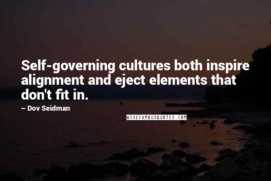 Dov Seidman quotes: Self-governing cultures both inspire alignment and eject elements that don't fit in.