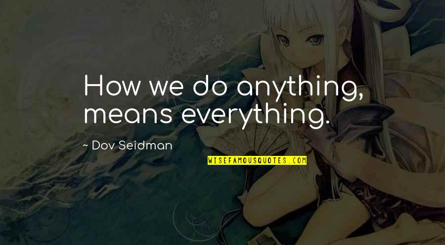 Dov Seidman Quotes By Dov Seidman: How we do anything, means everything.