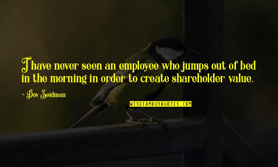 Dov Seidman Quotes By Dov Seidman: I have never seen an employee who jumps