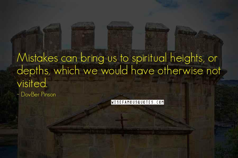 DovBer Pinson quotes: Mistakes can bring us to spiritual heights, or depths, which we would have otherwise not visited.