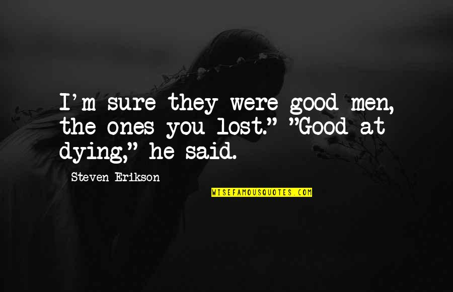 Download Branham Quotes By Steven Erikson: I'm sure they were good men, the ones