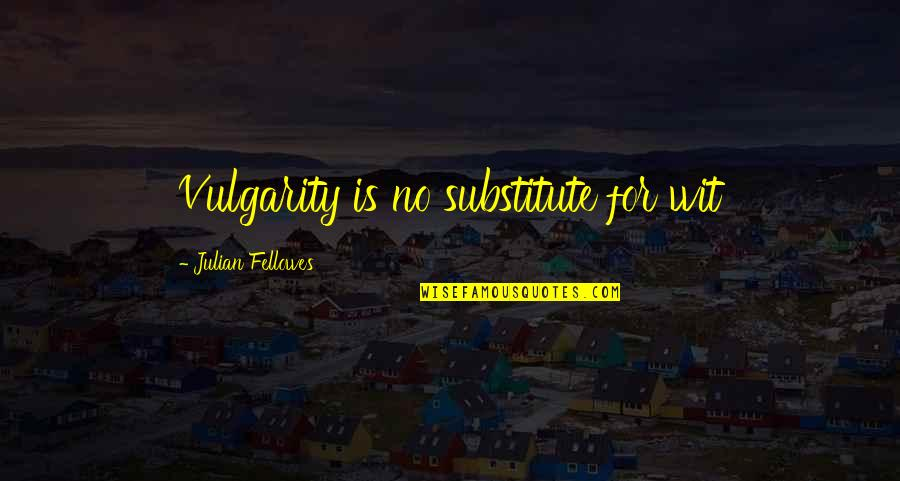 Downton Abbey Violet Best Quotes By Julian Fellowes: Vulgarity is no substitute for wit