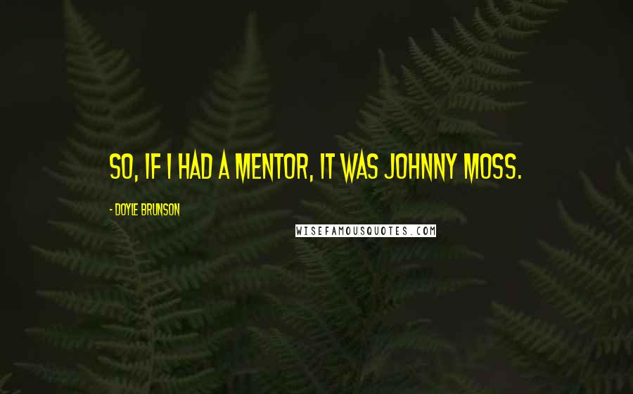 Doyle Brunson quotes: So, if I had a mentor, it was Johnny Moss.