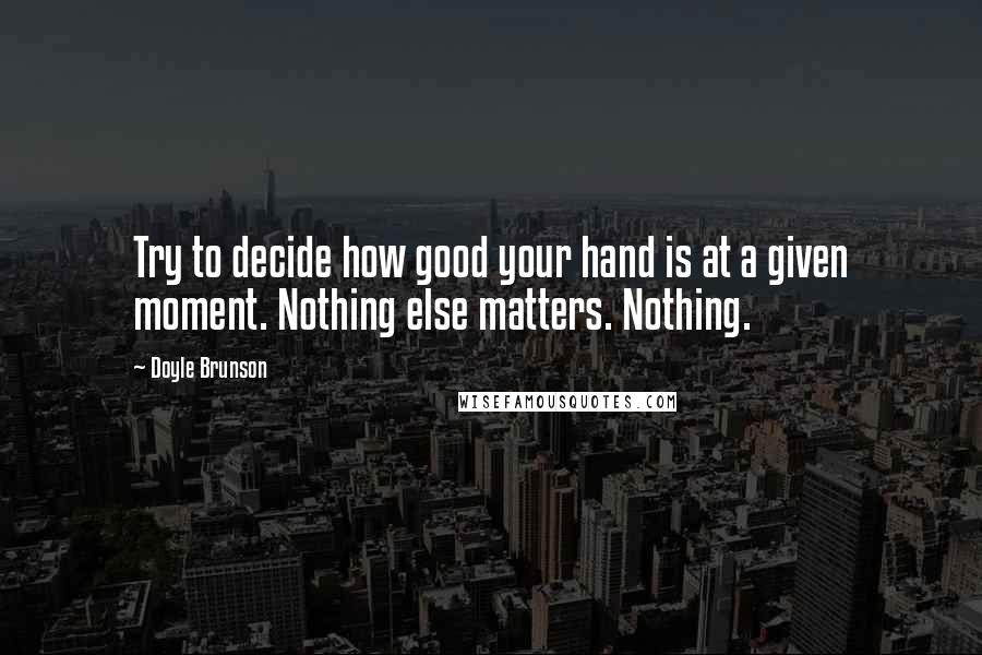 Doyle Brunson quotes: Try to decide how good your hand is at a given moment. Nothing else matters. Nothing.