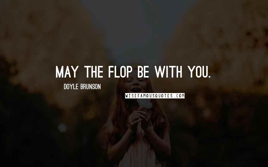 Doyle Brunson quotes: May the flop be with you.