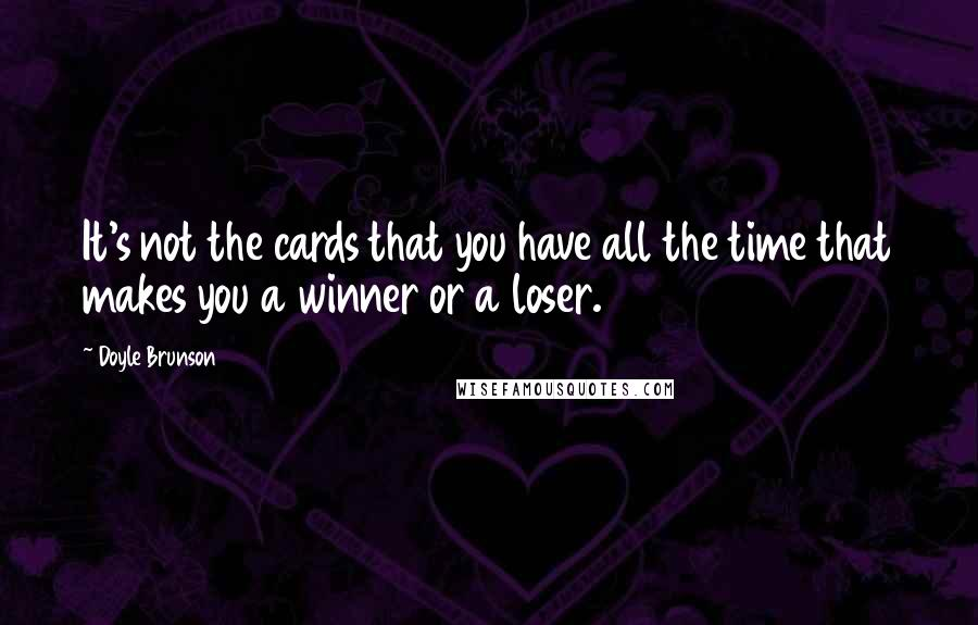 Doyle Brunson quotes: It's not the cards that you have all the time that makes you a winner or a loser.