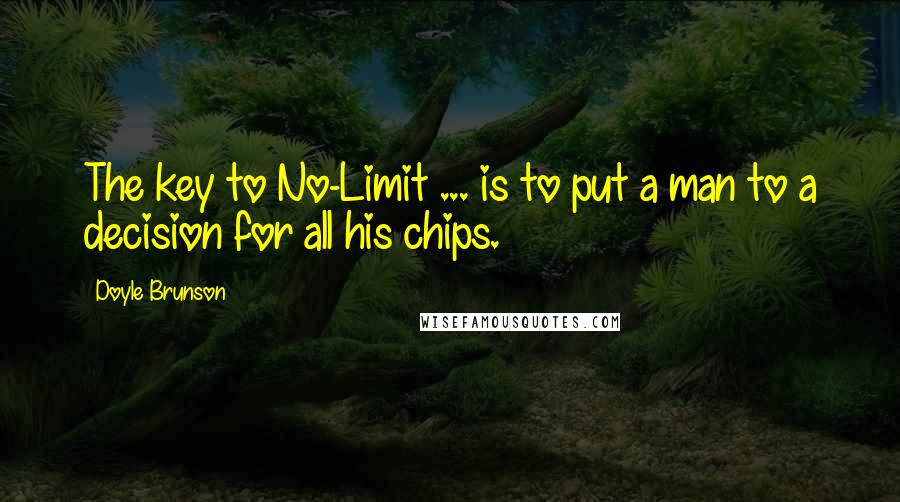 Doyle Brunson quotes: The key to No-Limit ... is to put a man to a decision for all his chips.