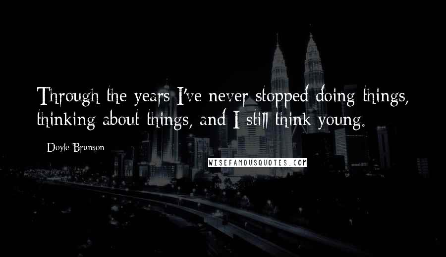 Doyle Brunson quotes: Through the years I've never stopped doing things, thinking about things, and I still think young.