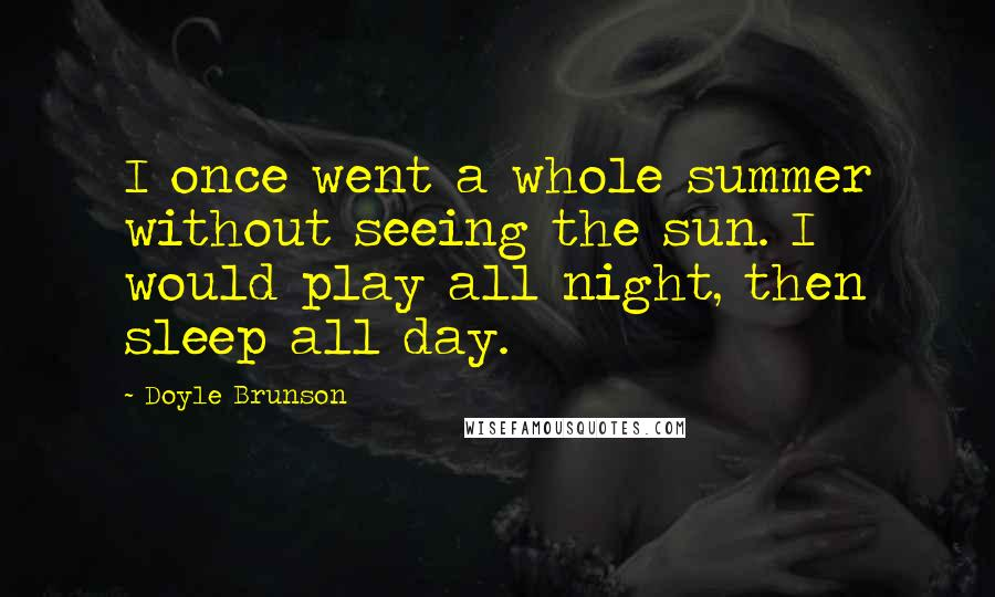 Doyle Brunson quotes: I once went a whole summer without seeing the sun. I would play all night, then sleep all day.