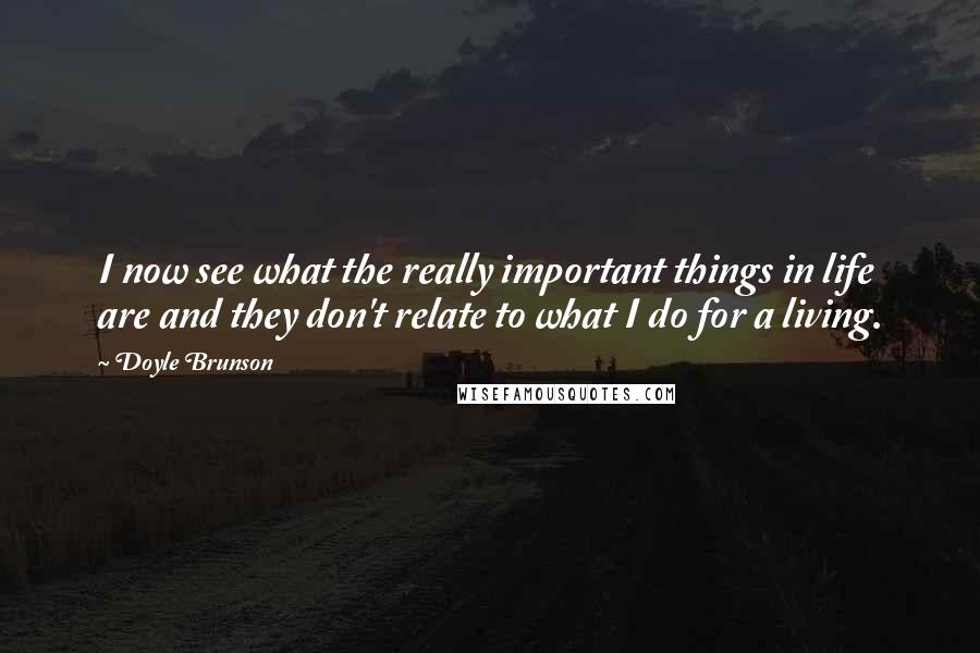 Doyle Brunson quotes: I now see what the really important things in life are and they don't relate to what I do for a living.