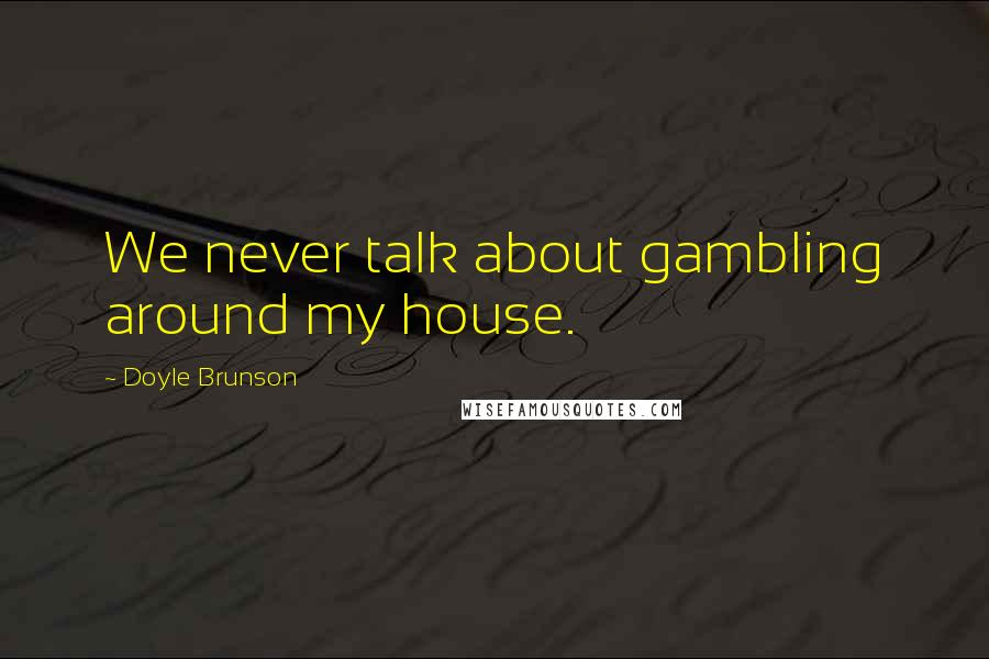 Doyle Brunson quotes: We never talk about gambling around my house.