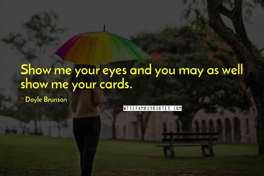 Doyle Brunson quotes: Show me your eyes and you may as well show me your cards.