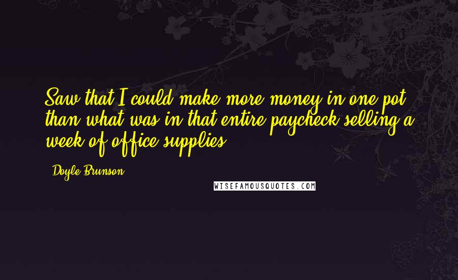 Doyle Brunson quotes: Saw that I could make more money in one pot than what was in that entire paycheck selling a week of office supplies