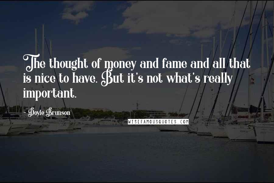 Doyle Brunson quotes: The thought of money and fame and all that is nice to have. But it's not what's really important.
