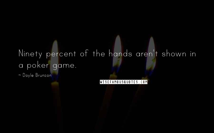 Doyle Brunson quotes: Ninety percent of the hands aren't shown in a poker game.