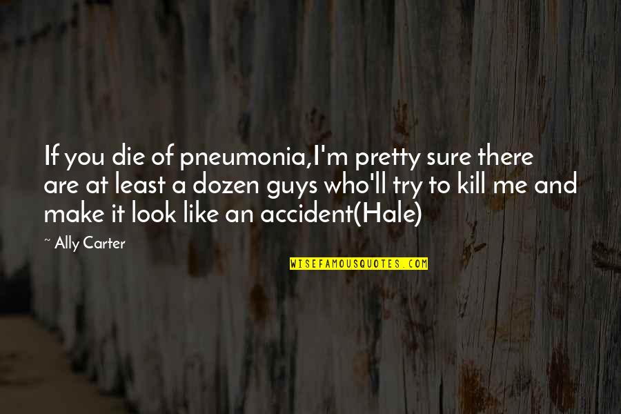 Dozen Quotes By Ally Carter: If you die of pneumonia,I'm pretty sure there