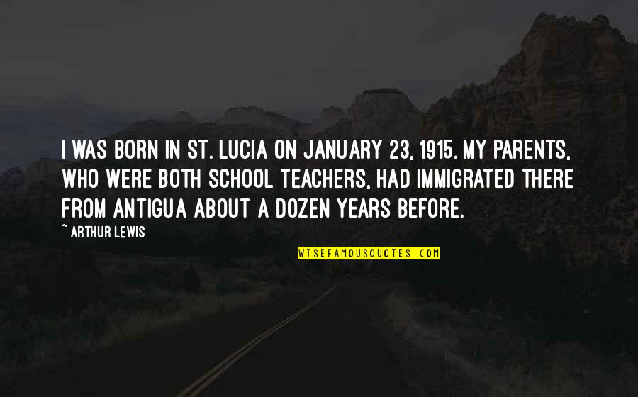 Dozen Quotes By Arthur Lewis: I was born in St. Lucia on January