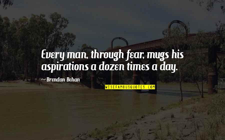 Dozen Quotes By Brendan Behan: Every man, through fear, mugs his aspirations a