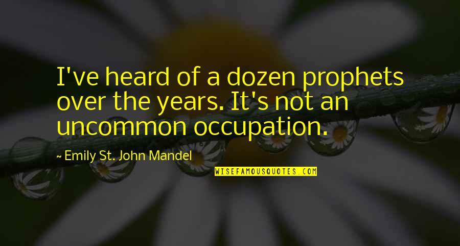 Dozen Quotes By Emily St. John Mandel: I've heard of a dozen prophets over the