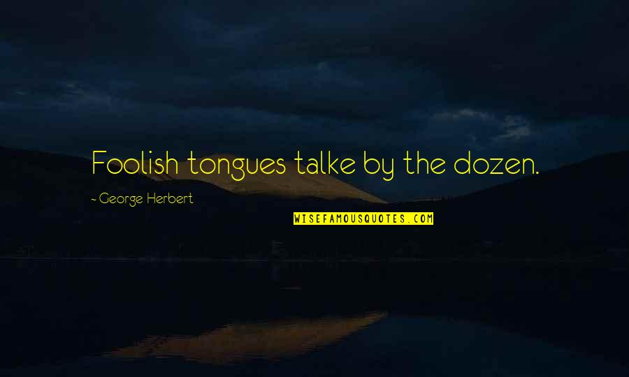 Dozen Quotes By George Herbert: Foolish tongues talke by the dozen.